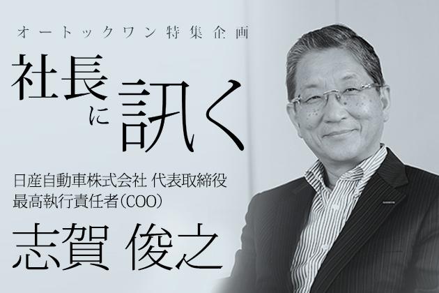 社長に訊く ~日産自動車株式会社 代表取締役 最高執行責任者(COO)志賀 俊之~