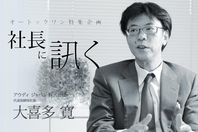 社長に訊く~アウディジャパン株式会社 代表取締役社長 大喜多 寛~